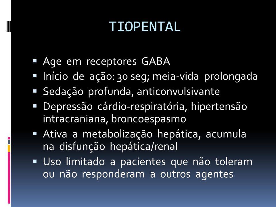 TIOPENTAL Age em receptores GABA Início de ação: 30 seg; meia-vida prolongada Sedação profunda, anticonvulsivante Depressão cárdio-respiratória, hiper