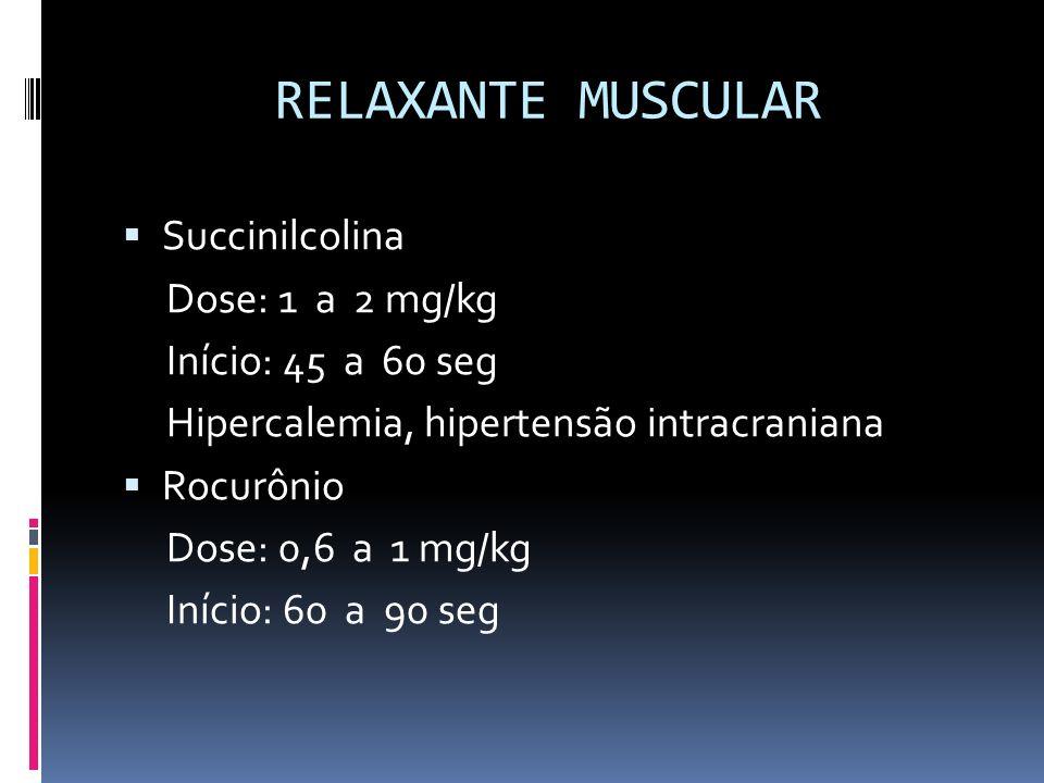 RELAXANTE MUSCULAR Succinilcolina Dose: 1 a 2 mg/kg Início: 45 a 60 seg Hipercalemia, hipertensão intracraniana Rocurônio Dose: 0,6 a 1 mg/kg Início: