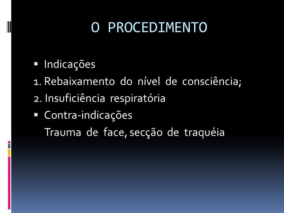 O PROCEDIMENTO Indicações 1. Rebaixamento do nível de consciência; 2. Insuficiência respiratória Contra-indicações Trauma de face, secção de traquéia