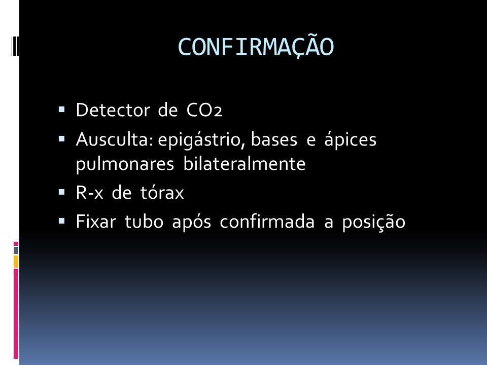 CONFIRMAÇÃO Detector de CO2 Ausculta: epigástrio, bases e ápices pulmonares bilateralmente R-x de tórax Fixar tubo após confirmada a posição