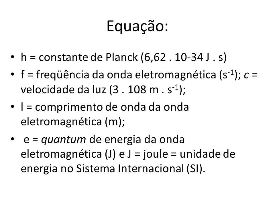 Equação: h = constante de Planck (6,62. 10-34 J. s) f = freqüência da onda eletromagnética (s -1 ); c = velocidade da luz (3. 108 m. s -1 ); l = compr