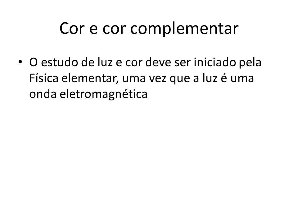 Cor e cor complementar O estudo de luz e cor deve ser iniciado pela Física elementar, uma vez que a luz é uma onda eletromagnética