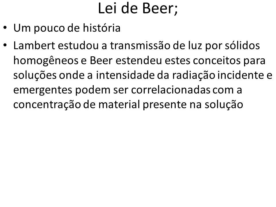 Lei de Beer; Um pouco de história Lambert estudou a transmissão de luz por sólidos homogêneos e Beer estendeu estes conceitos para soluções onde a int