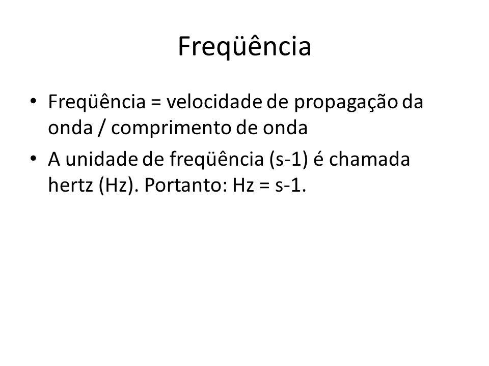 Freqüência Freqüência = velocidade de propagação da onda / comprimento de onda A unidade de freqüência (s-1) é chamada hertz (Hz). Portanto: Hz = s-1.