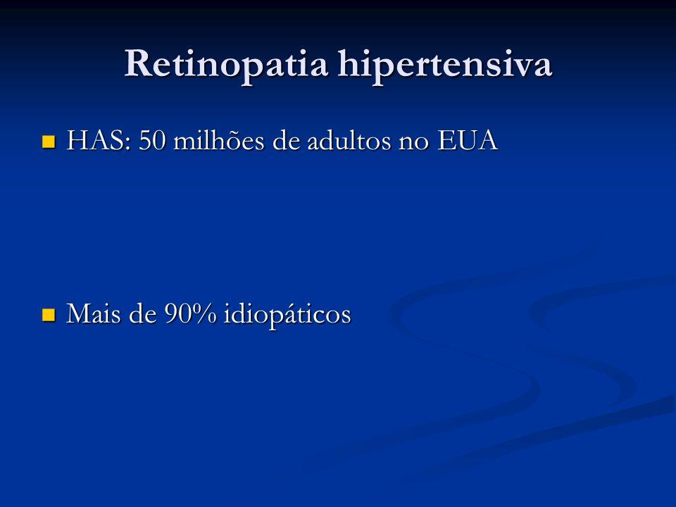 Retinopatia hipertensiva HAS: 50 milhões de adultos no EUA HAS: 50 milhões de adultos no EUA Mais de 90% idiopáticos Mais de 90% idiopáticos