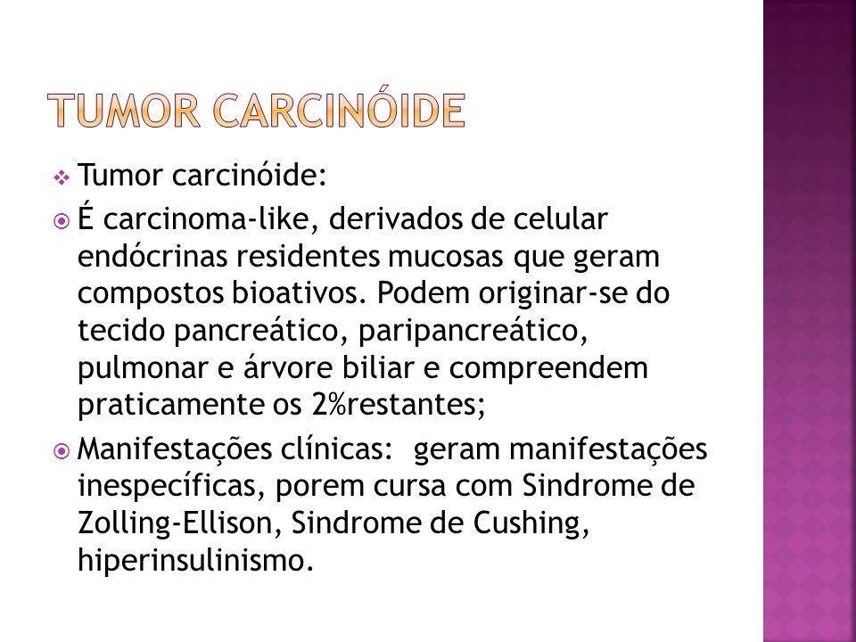 Tumor carcinóide: É carcinoma-like, derivados de celular endócrinas residentes mucosas que geram compostos bioativos. Podem originar-se do tecido panc