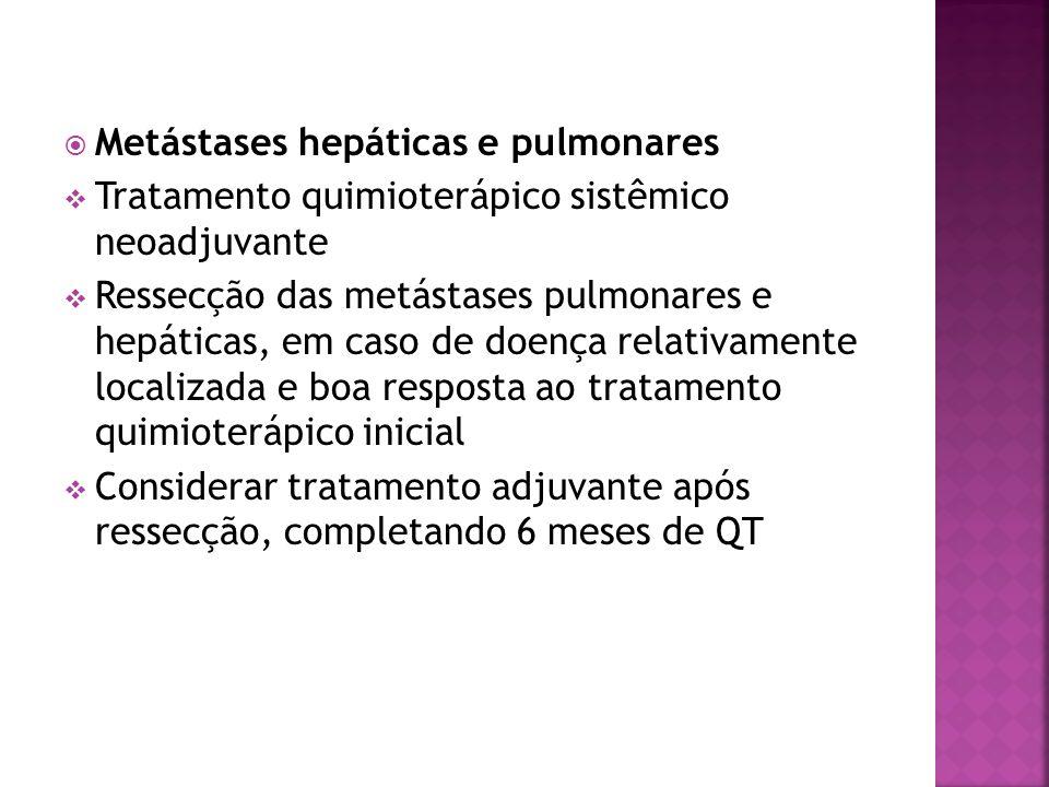 Metástases hepáticas e pulmonares Tratamento quimioterápico sistêmico neoadjuvante Ressecção das metástases pulmonares e hepáticas, em caso de doença
