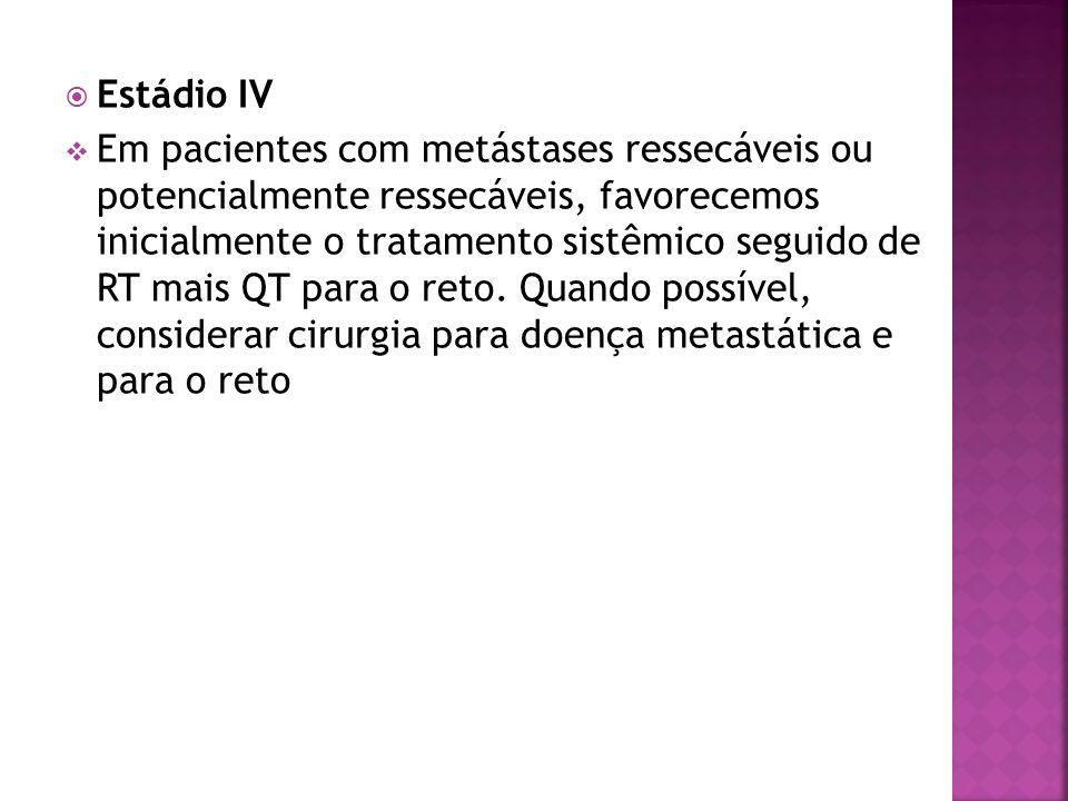 Estádio IV Em pacientes com metástases ressecáveis ou potencialmente ressecáveis, favorecemos inicialmente o tratamento sistêmico seguido de RT mais Q