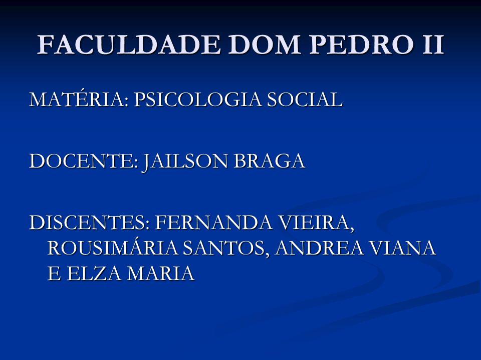 FACULDADE DOM PEDRO II MATÉRIA: PSICOLOGIA SOCIAL DOCENTE: JAILSON BRAGA DISCENTES: FERNANDA VIEIRA, ROUSIMÁRIA SANTOS, ANDREA VIANA E ELZA MARIA
