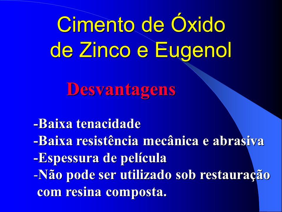 Cimento de Óxido de Zinco e Eugenol Desvantagens -Baixa tenacidade -Baixa resistência mecânica e abrasiva -Espessura de película -Não pode ser utiliza