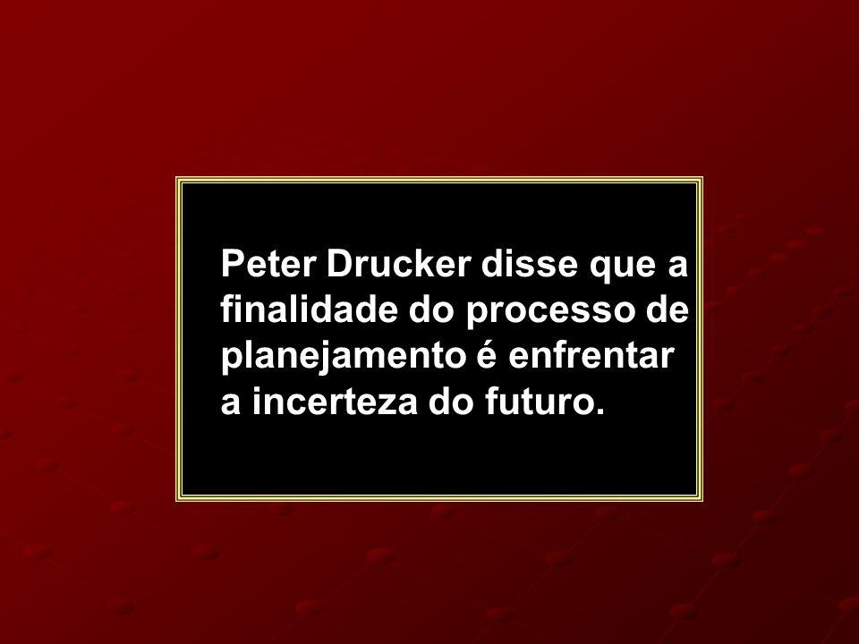Peter Drucker disse que a finalidade do processo de planejamento é enfrentar a incerteza do futuro.
