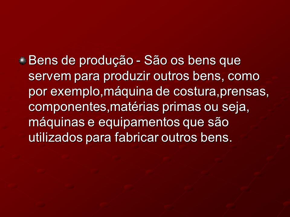 Bens de produção - São os bens que servem para produzir outros bens, como por exemplo,máquina de costura,prensas, componentes,matérias primas ou seja,
