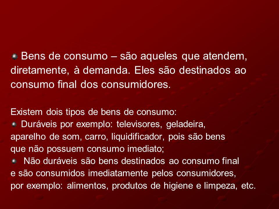Bens de consumo – são aqueles que atendem, diretamente, à demanda. Eles são destinados ao consumo final dos consumidores. Existem dois tipos de bens d