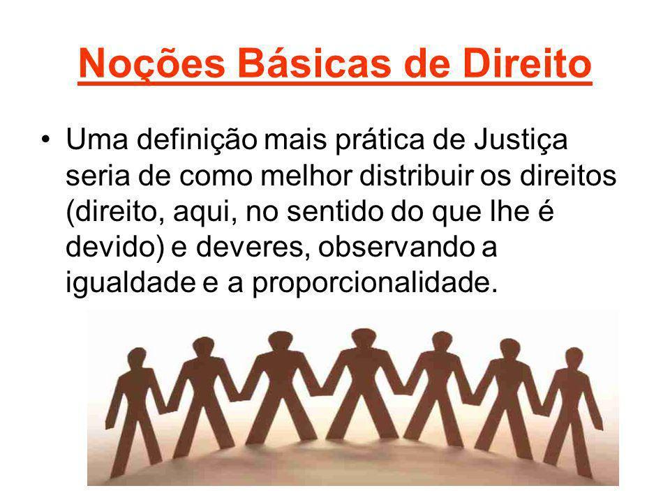 Noções Básicas de Direito Uma definição mais prática de Justiça seria de como melhor distribuir os direitos (direito, aqui, no sentido do que lhe é de