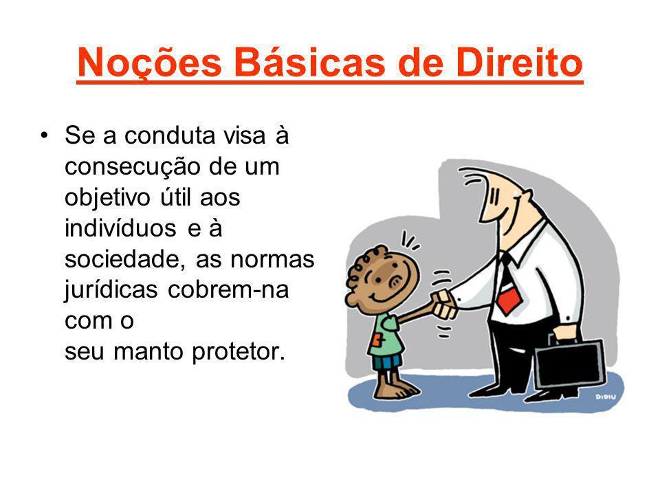 Noções Básicas de Direito Se a conduta visa à consecução de um objetivo útil aos indivíduos e à sociedade, as normas jurídicas cobrem-na com o seu man