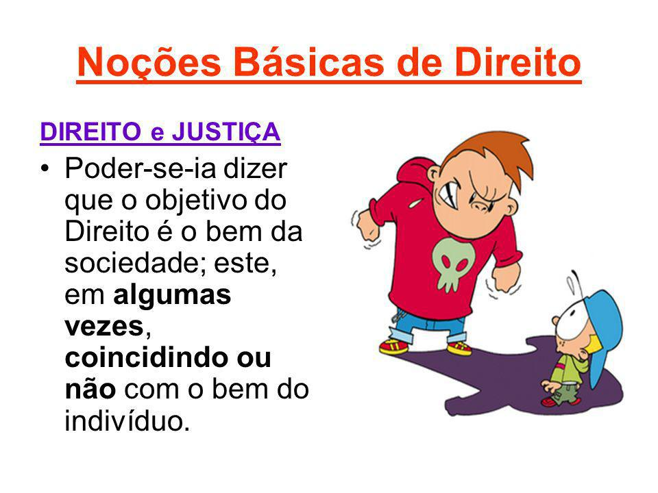 Noções Básicas de Direito DIREITO e JUSTIÇA Poder-se-ia dizer que o objetivo do Direito é o bem da sociedade; este, em algumas vezes, coincidindo ou n