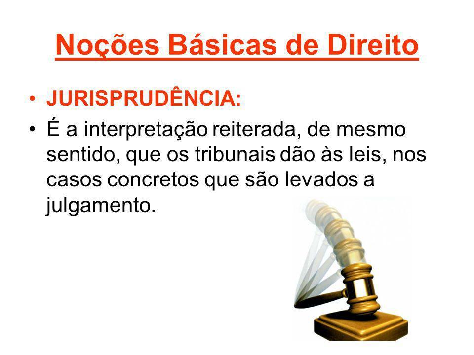 Noções Básicas de Direito JURISPRUDÊNCIA: É a interpretação reiterada, de mesmo sentido, que os tribunais dão às leis, nos casos concretos que são lev