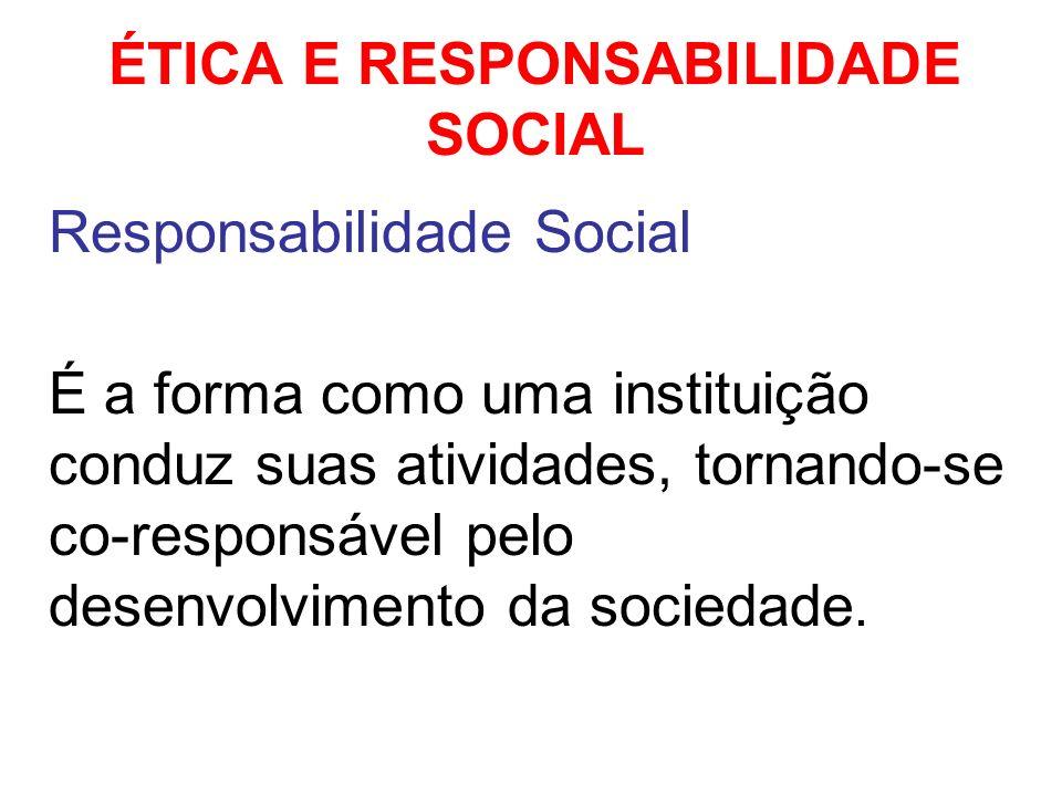 ÉTICA E RESPONSABILIDADE SOCIAL Responsabilidade Social É a forma como uma instituição conduz suas atividades, tornando-se co-responsável pelo desenvo