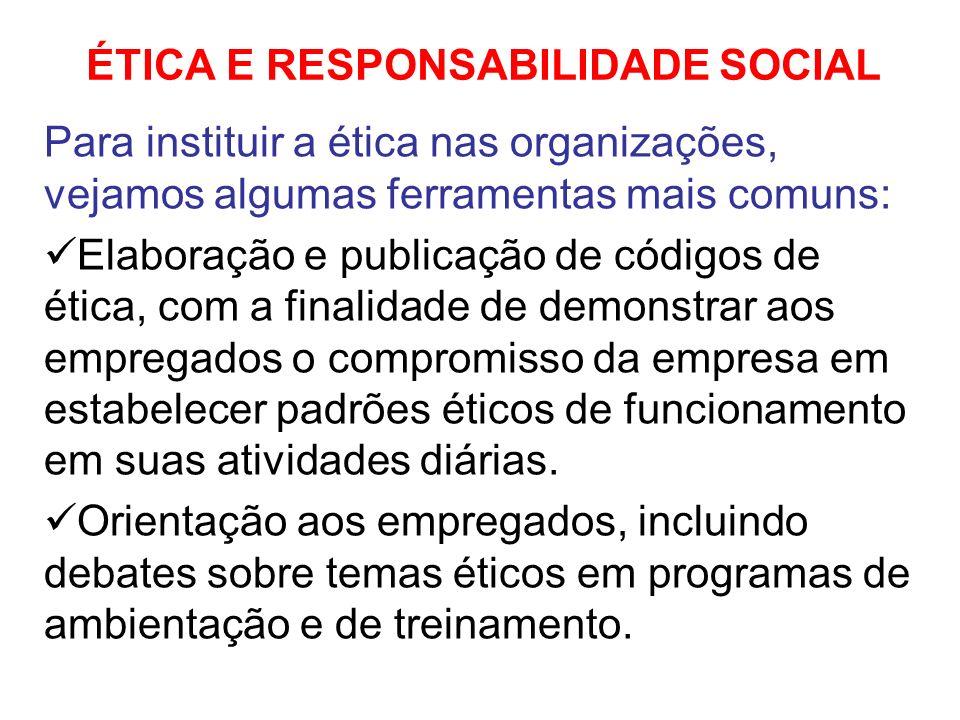 ÉTICA E RESPONSABILIDADE SOCIAL Para instituir a ética nas organizações, vejamos algumas ferramentas mais comuns: Elaboração e publicação de códigos d
