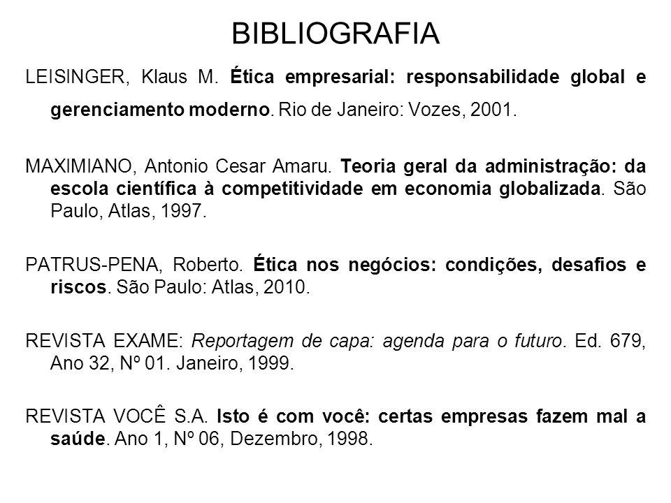 BIBLIOGRAFIA LEISINGER, Klaus M. Ética empresarial: responsabilidade global e gerenciamento moderno. Rio de Janeiro: Vozes, 2001. MAXIMIANO, Antonio C