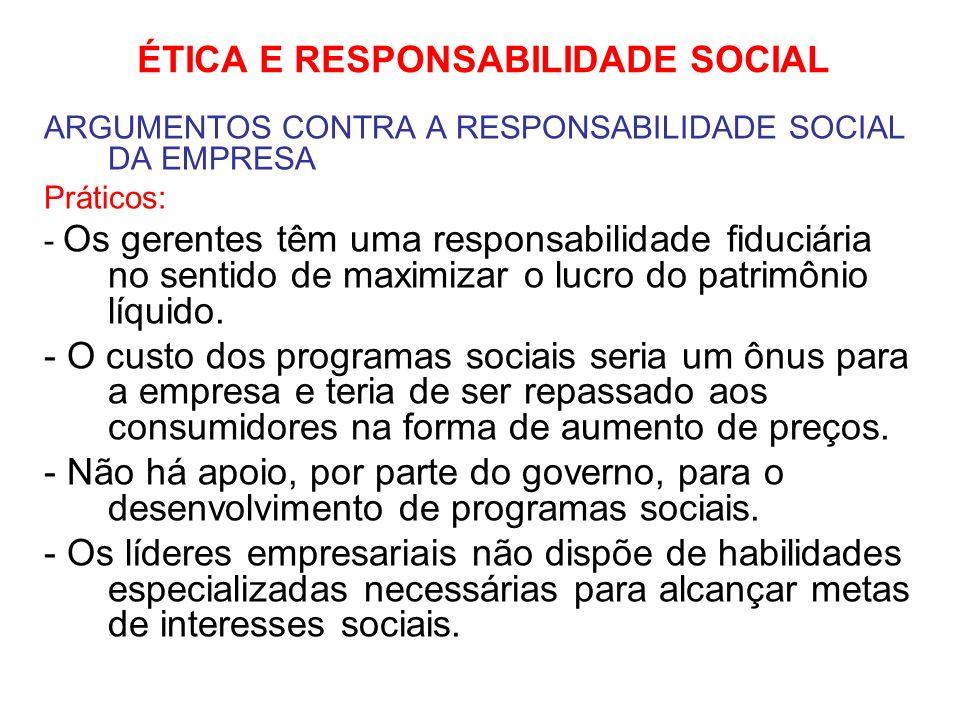 ÉTICA E RESPONSABILIDADE SOCIAL ARGUMENTOS CONTRA A RESPONSABILIDADE SOCIAL DA EMPRESA Práticos: - Os gerentes têm uma responsabilidade fiduciária no