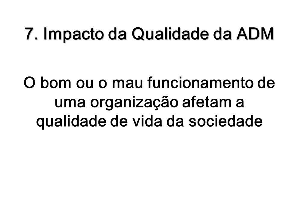 7. Impacto da Qualidade da ADM O bom ou o mau funcionamento de uma organização afetam a qualidade de vida da sociedade