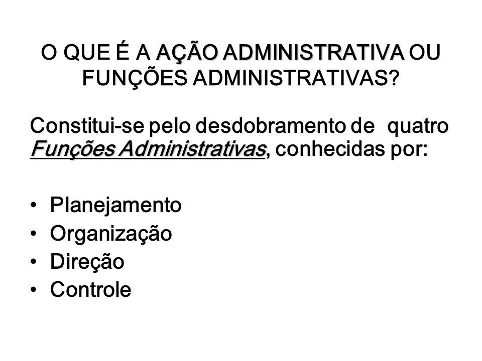 AÇÃO ADMINISTRATIVA O QUE É A AÇÃO ADMINISTRATIVA OU FUNÇÕES ADMINISTRATIVAS? Funções Administrativas Constitui-se pelo desdobramento de quatro Funçõe