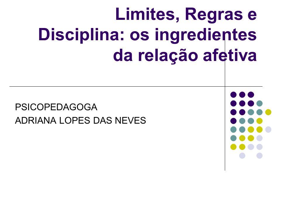 Limites, Regras e Disciplina: os ingredientes da relação afetiva PSICOPEDAGOGA ADRIANA LOPES DAS NEVES