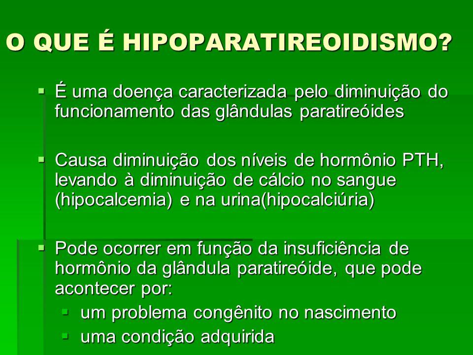 O QUE É HIPOPARATIREOIDISMO? É uma doença caracterizada pelo diminuição do funcionamento das glândulas paratireóides É uma doença caracterizada pelo d