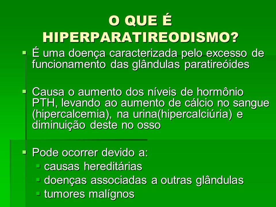 O QUE É HIPERPARATIREODISMO? É uma doença caracterizada pelo excesso de funcionamento das glândulas paratireóides É uma doença caracterizada pelo exce