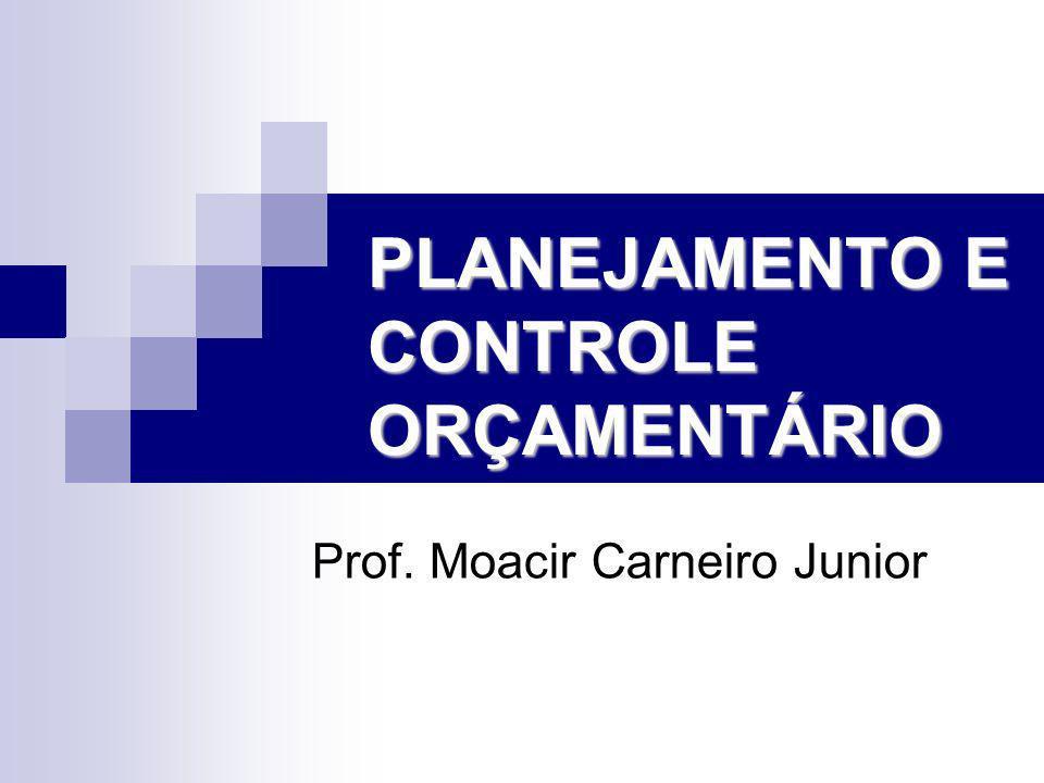 PLANEJAMENTO E CONTROLE ORÇAMENTÁRIO Prof. Moacir Carneiro Junior