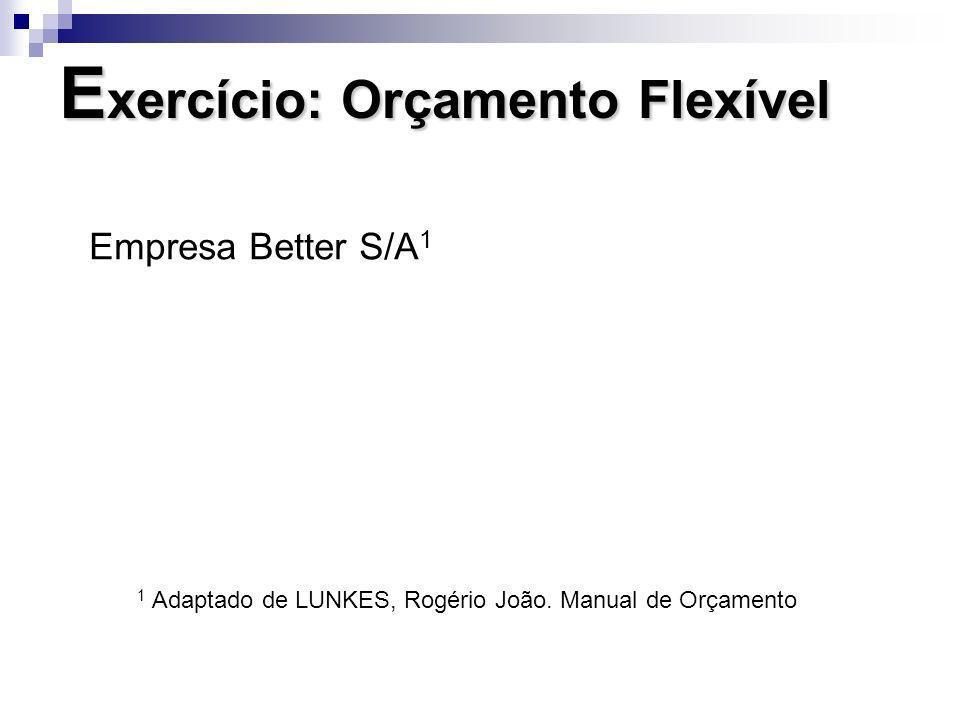 E xercício: Orçamento Flexível Empresa Better S/A 1 1 Adaptado de LUNKES, Rogério João. Manual de Orçamento