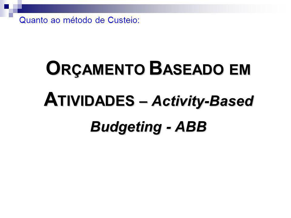 O RÇAMENTO B ASEADO EM A TIVIDADES – Activity-Based Budgeting - ABB Quanto ao método de Custeio: