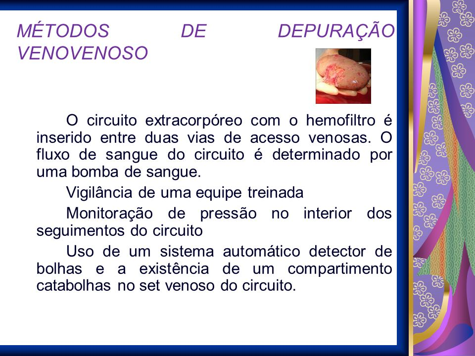 MÉTODOS DE DEPURAÇÃO VENOVENOSO O circuito extracorpóreo com o hemofiltro é inserido entre duas vias de acesso venosas. O fluxo de sangue do circuito