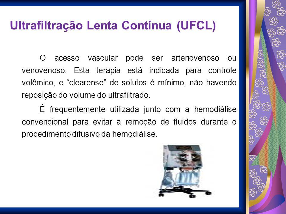 Ultrafiltração Lenta Contínua (UFCL) O acesso vascular pode ser arteriovenoso ou venovenoso. Esta terapia está indicada para controle volêmico, e clea