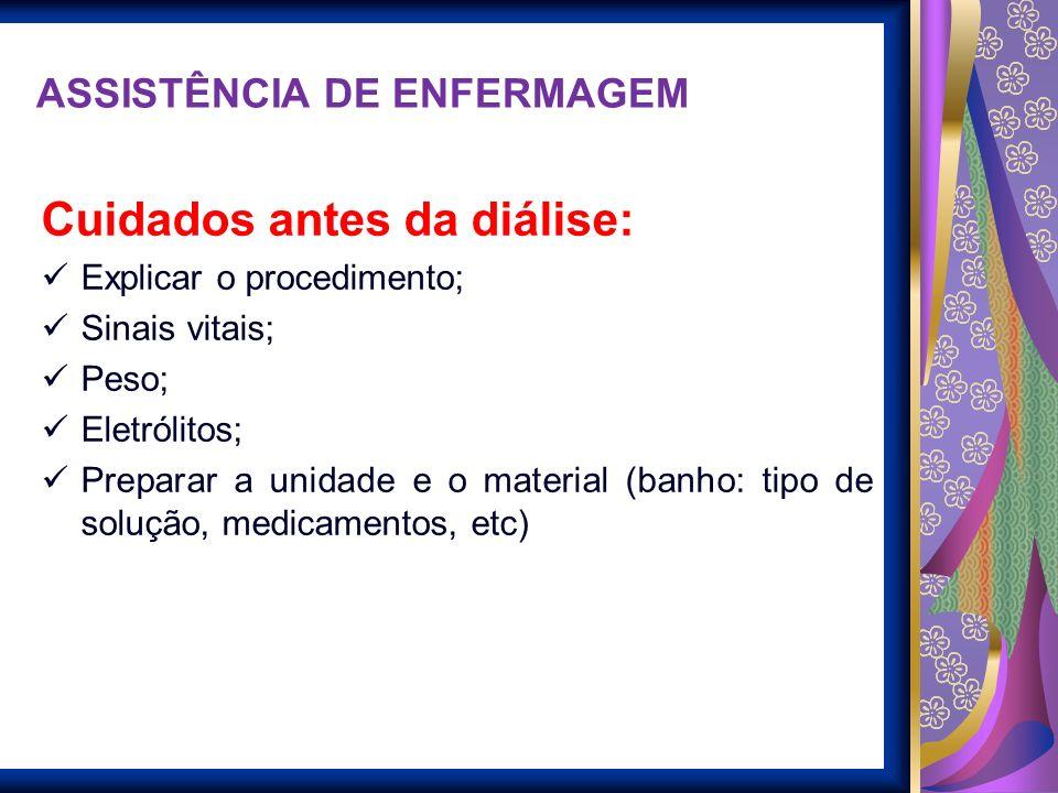 ASSISTÊNCIA DE ENFERMAGEM Cuidados antes da diálise: Explicar o procedimento; Sinais vitais; Peso; Eletrólitos; Preparar a unidade e o material (banho