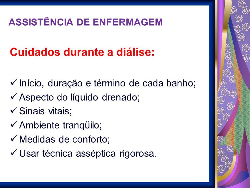 ASSISTÊNCIA DE ENFERMAGEM Cuidados durante a diálise: Início, duração e término de cada banho; Aspecto do líquido drenado; Sinais vitais; Ambiente tra