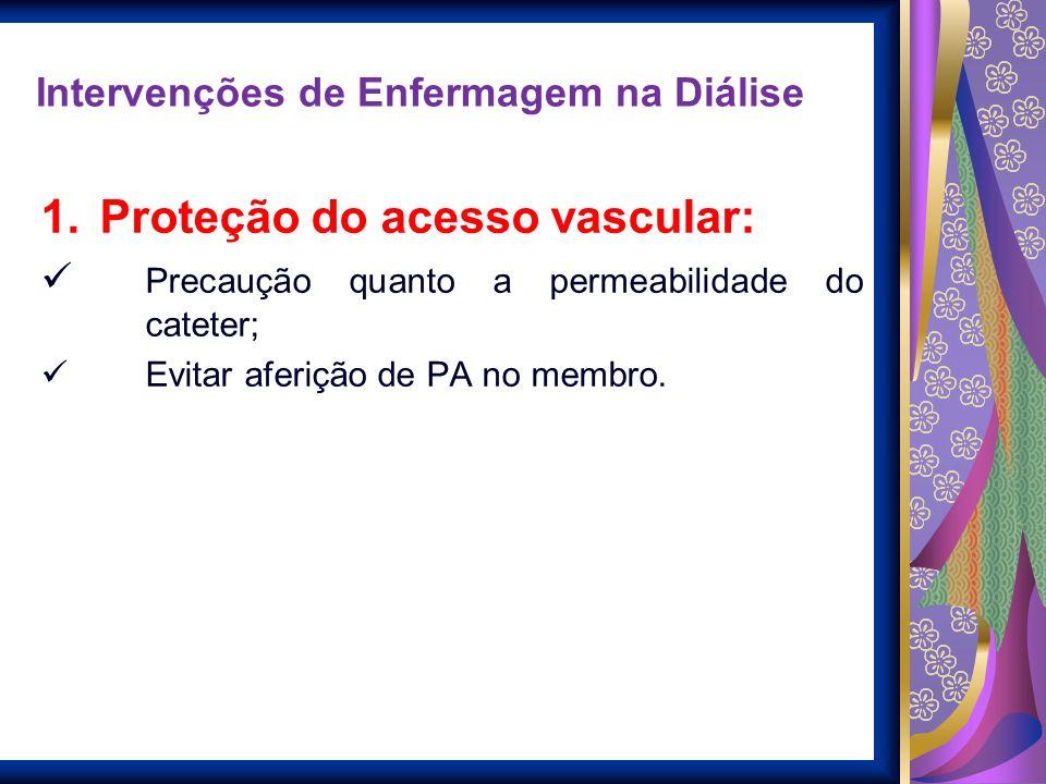 Intervenções de Enfermagem na Diálise 1.Proteção do acesso vascular: Precaução quanto a permeabilidade do cateter; Evitar aferição de PA no membro.