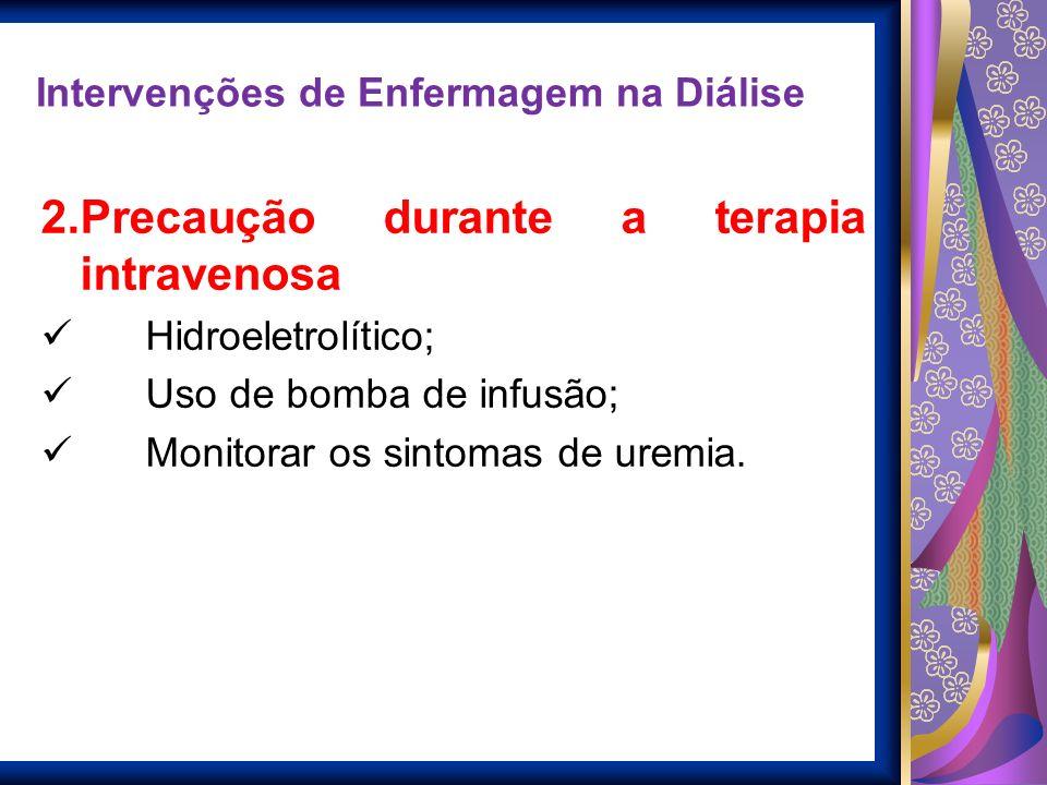Intervenções de Enfermagem na Diálise 2.Precaução durante a terapia intravenosa Controle Hidroeletrolítico; Uso de bomba de infusão; Monitorar os sint