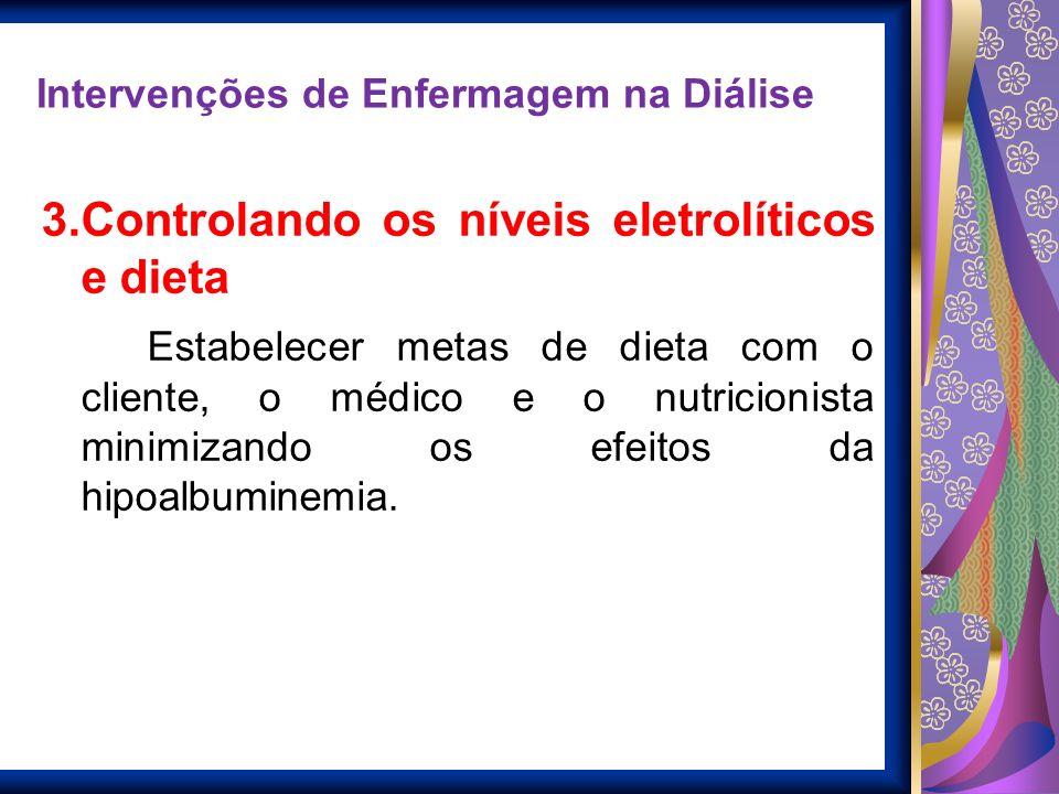 Intervenções de Enfermagem na Diálise 3.Controlando os níveis eletrolíticos e dieta Balanço eletrolítico Estabelecer metas de dieta com o cliente, o m