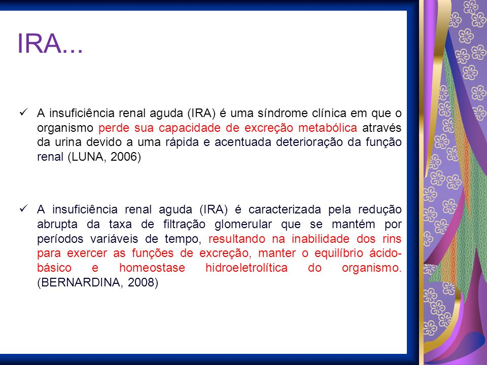 IRA... A insuficiência renal aguda (IRA) é uma síndrome clínica em que o organismo perde sua capacidade de excreção metabólica através da urina devido