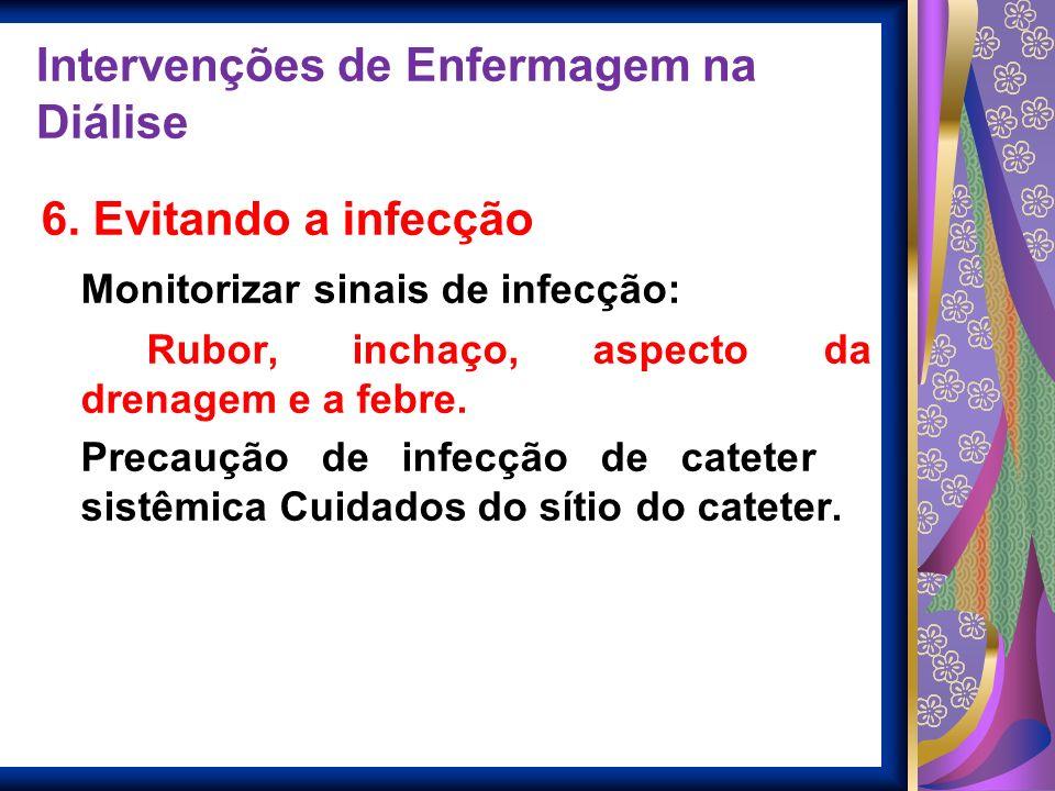 Intervenções de Enfermagem na Diálise 6. Evitando a infecção Monitorizar sinais de infecção: Rubor, inchaço, aspecto da drenagem e a febre. Precaução