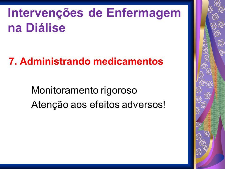 Intervenções de Enfermagem na Diálise 7. Administrando medicamentos Monitoramento rigoroso Atenção aos efeitos adversos!