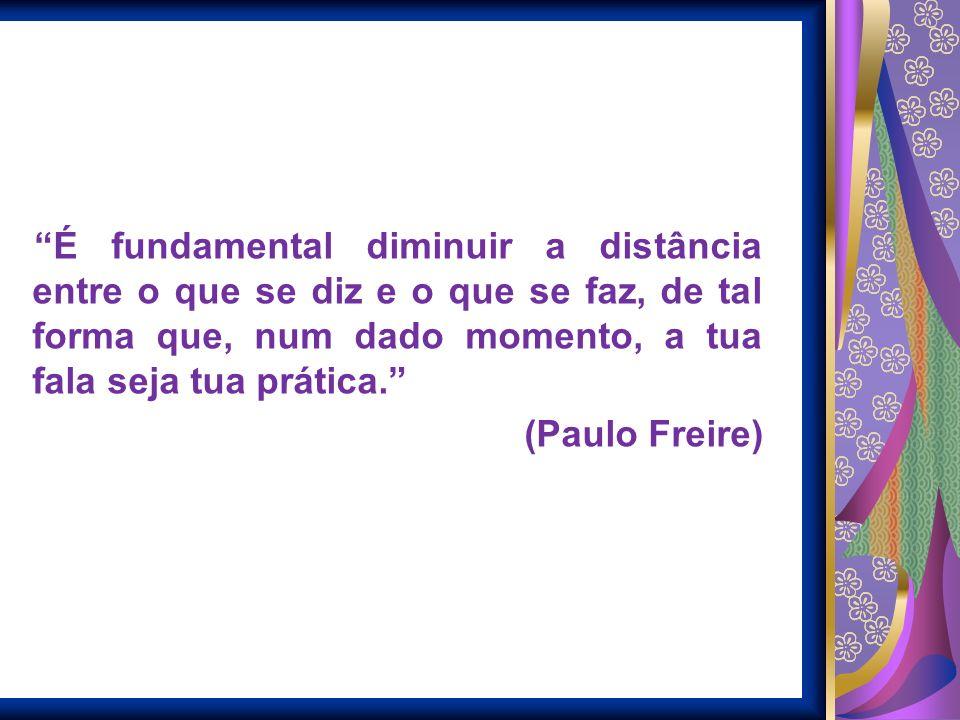 É fundamental diminuir a distância entre o que se diz e o que se faz, de tal forma que, num dado momento, a tua fala seja tua prática. (Paulo Freire)