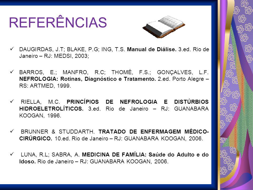 REFERÊNCIAS DAUGIRDAS, J.T; BLAKE, P.G; ING, T.S. Manual de Diálise. 3.ed. Rio de Janeiro – RJ: MEDSI, 2003; BARROS, E.; MANFRO, R.C; THOMÉ, F.S.; GON