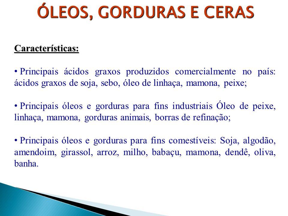 ÓLEOS, GORDURAS E CERAS Características: Principais ácidos graxos produzidos comercialmente no país: ácidos graxos de soja, sebo, óleo de linhaça, mam