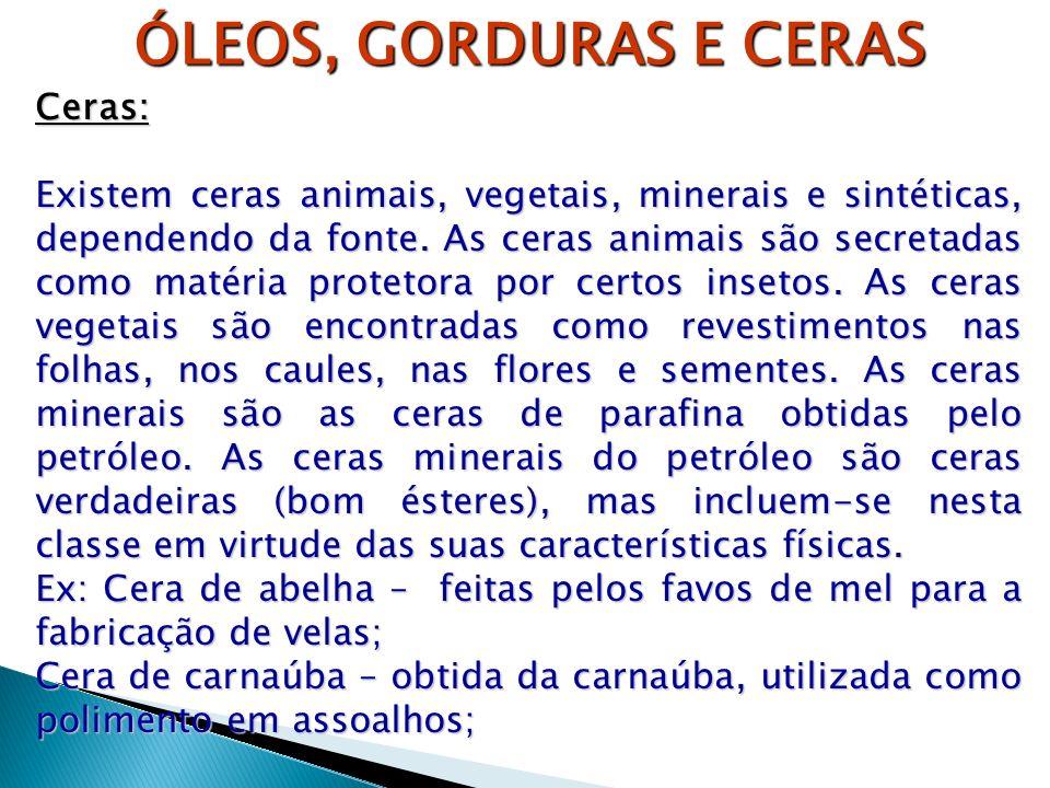ÓLEOS, GORDURAS E CERAS Ceras: Existem ceras animais, vegetais, minerais e sintéticas, dependendo da fonte. As ceras animais são secretadas como matér