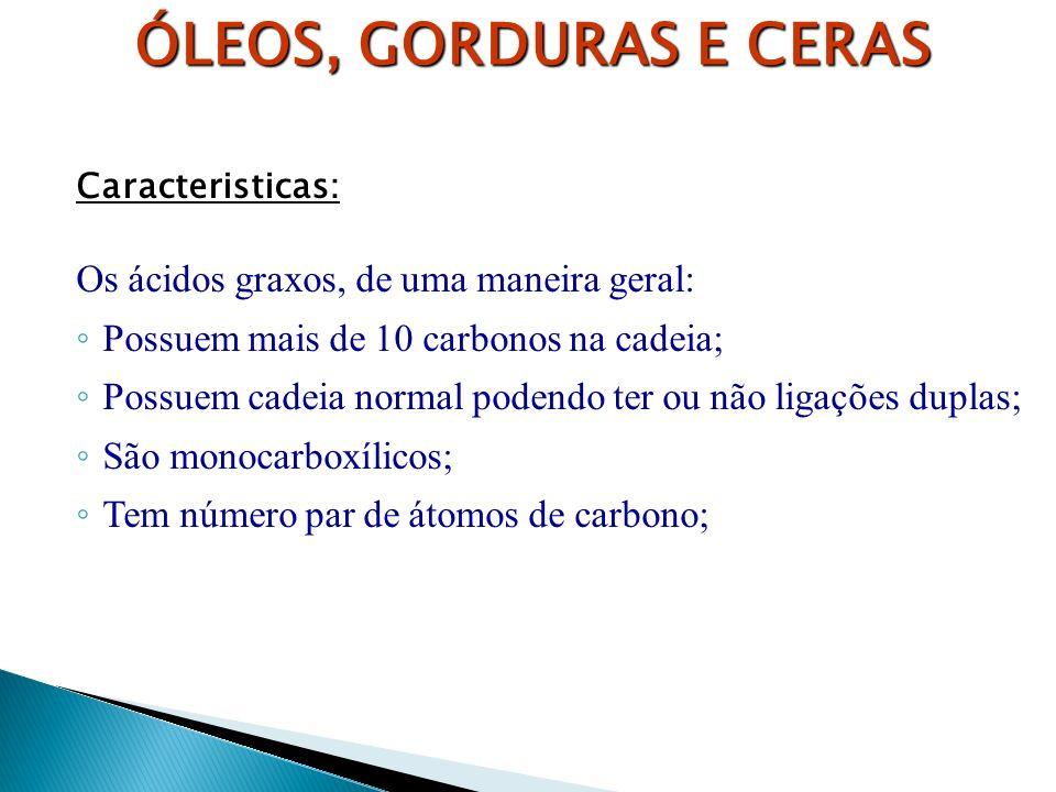 Caracteristicas: Os ácidos graxos, de uma maneira geral: Possuem mais de 10 carbonos na cadeia; Possuem cadeia normal podendo ter ou não ligações dupl