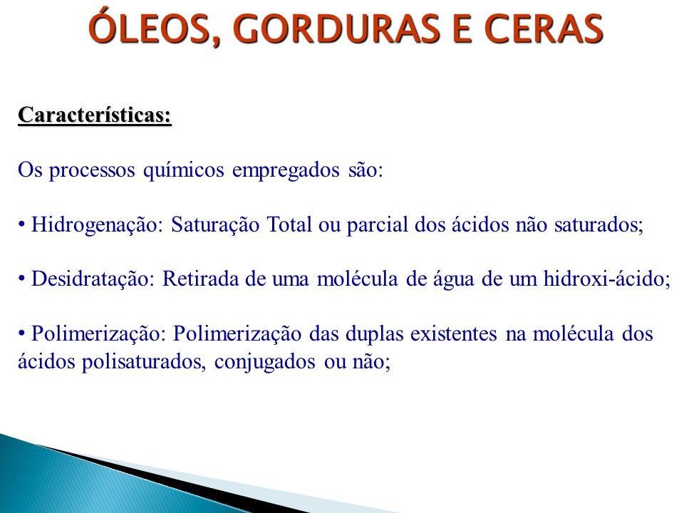 ÓLEOS, GORDURAS E CERAS Características: Os processos químicos empregados são: Hidrogenação: Saturação Total ou parcial dos ácidos não saturados; Desi