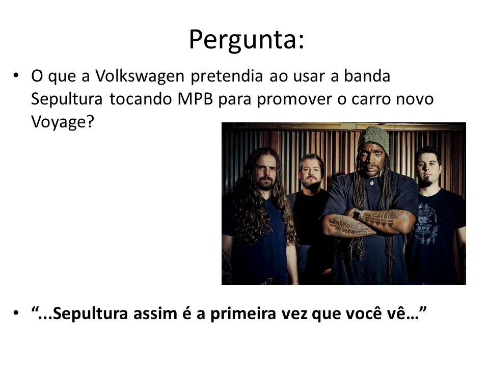 Pergunta: O que a Volkswagen pretendia ao usar a banda Sepultura tocando MPB para promover o carro novo Voyage?...Sepultura assim é a primeira vez que